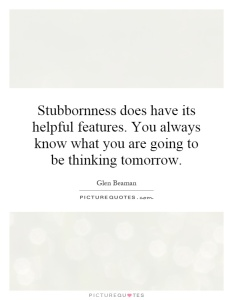 stubbornness-does-have-its-helpful-features-you-always-know-what-you-are-going-to-be-thinking-quote-1